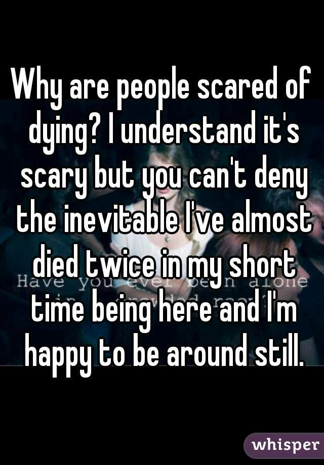 Are Dying Of Why Scared People