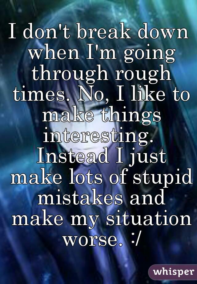I don't break down when I'm going through rough times. No, I like to make things interesting.  Instead I just make lots of stupid mistakes and make my situation worse. :/