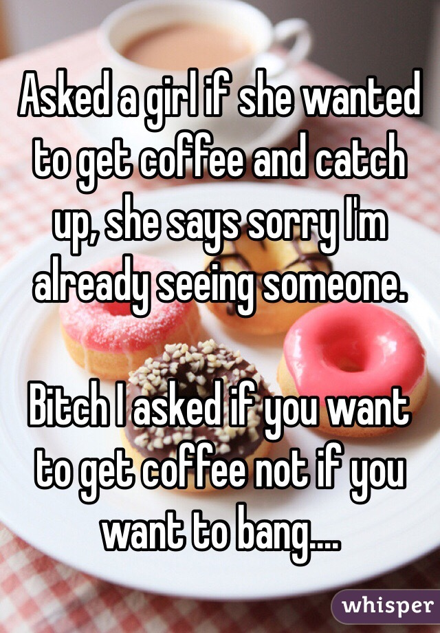 Asked a girl if she wanted to get coffee and catch up, she
