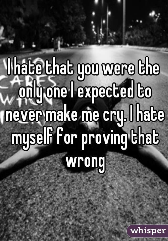 I hate that you were the only one I expected to never make me cry. I hate myself for proving that wrong