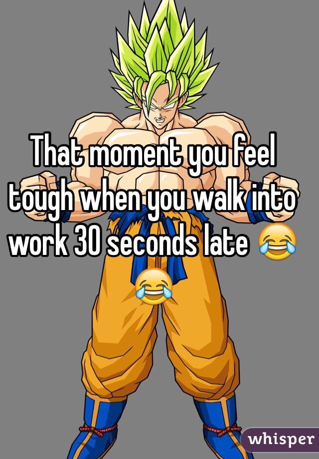 That moment you feel tough when you walk into work 30 seconds late 😂😂