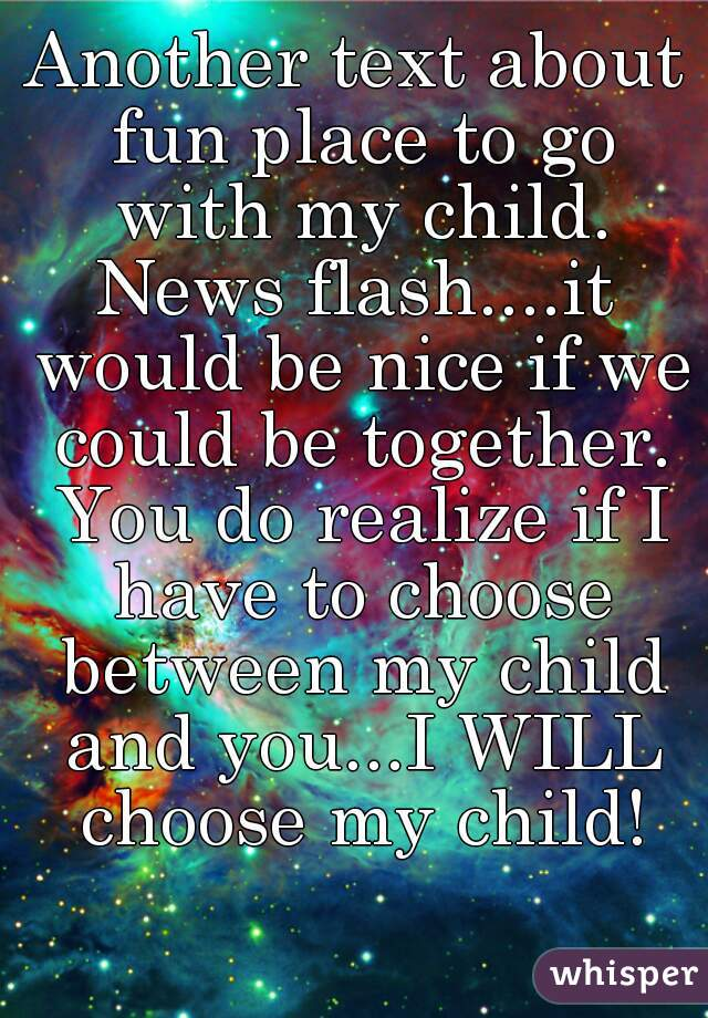 Another text about fun place to go with my child. News flash....it would be nice if we could be together. You do realize if I have to choose between my child and you...I WILL choose my child!