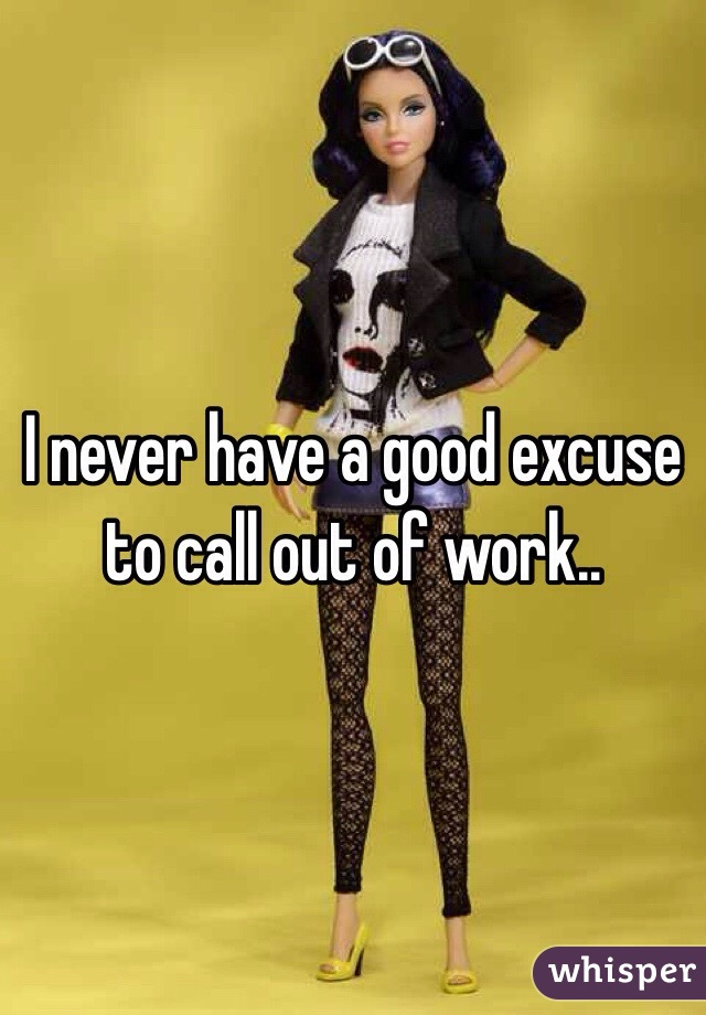 I never have a good excuse to call out of work..
