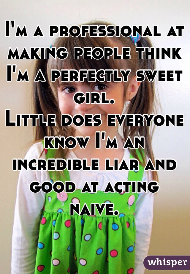I'm a professional at making people think I'm a perfectly sweet girl.  Little does everyone know I'm an incredible liar and good at acting naive.