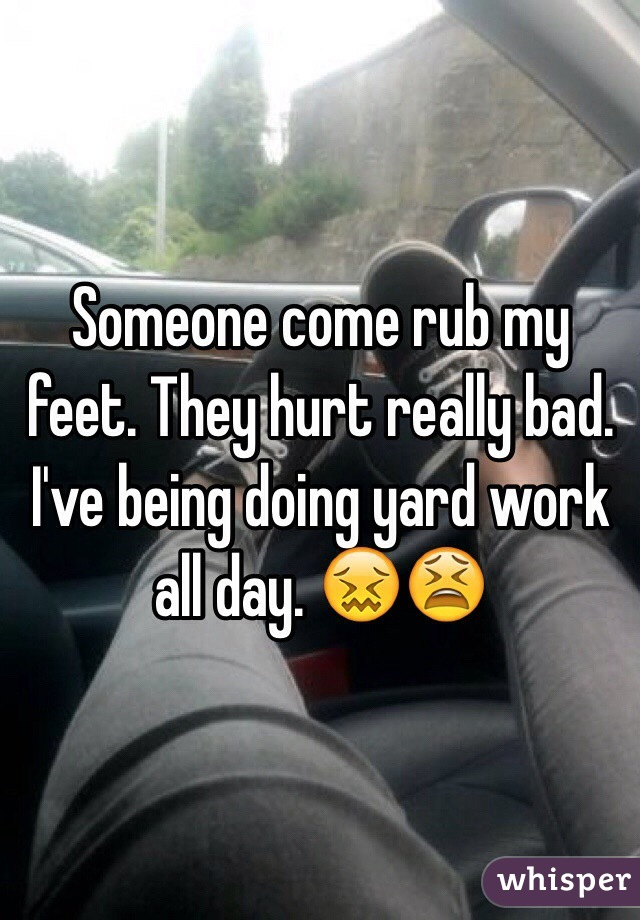 Someone come rub my feet. They hurt really bad. I've being doing yard work all day. 😖😫