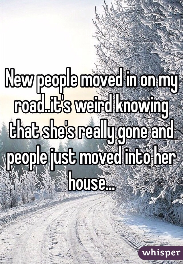 New people moved in on my road..it's weird knowing that she's really gone and people just moved into her house...