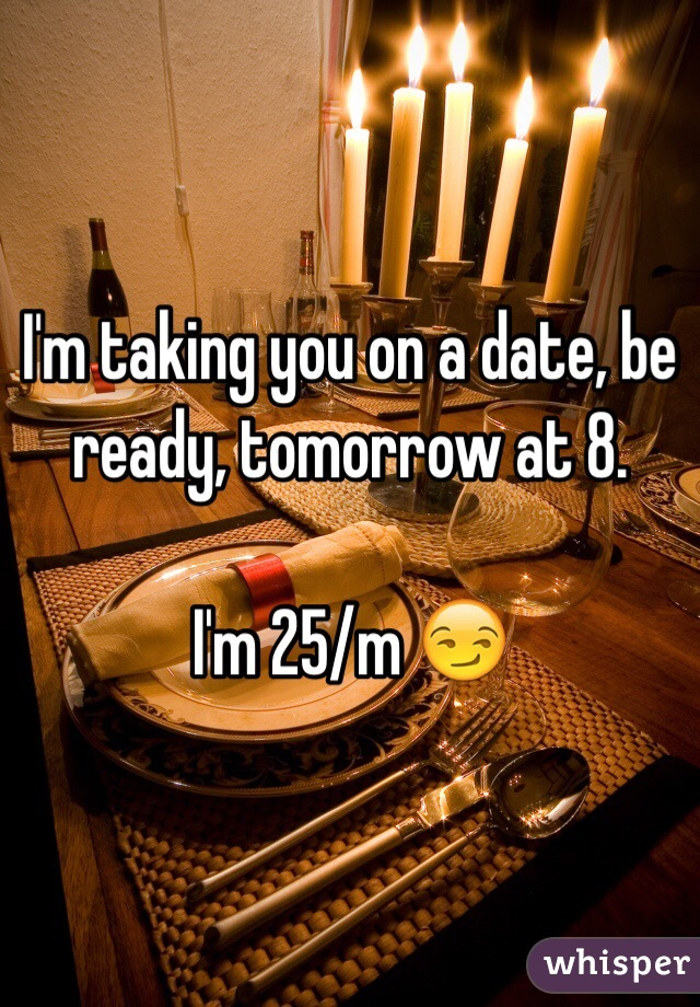 I'm taking you on a date, be ready, tomorrow at 8.   I'm 25/m 😏