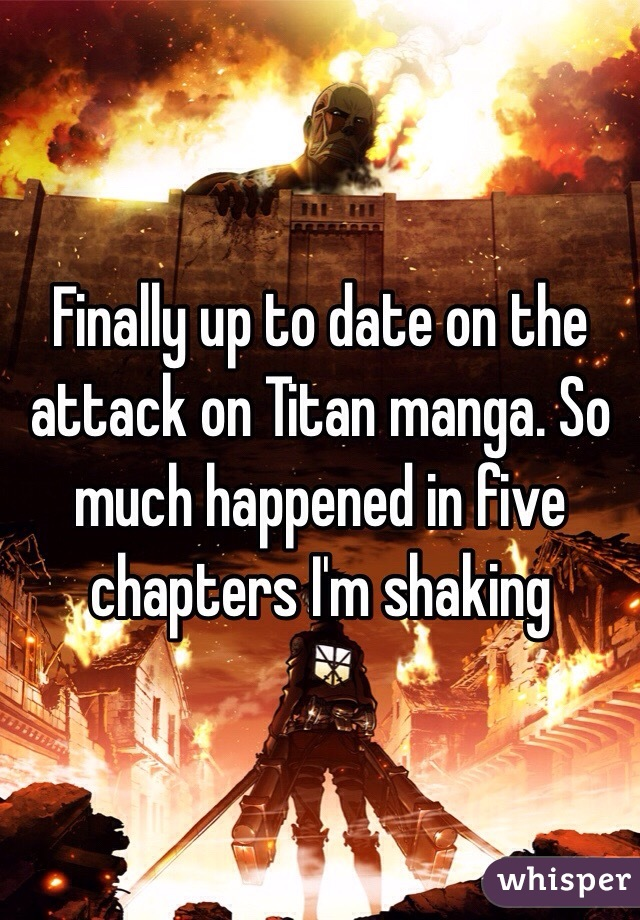 Finally up to date on the attack on Titan manga. So much happened in five chapters I'm shaking