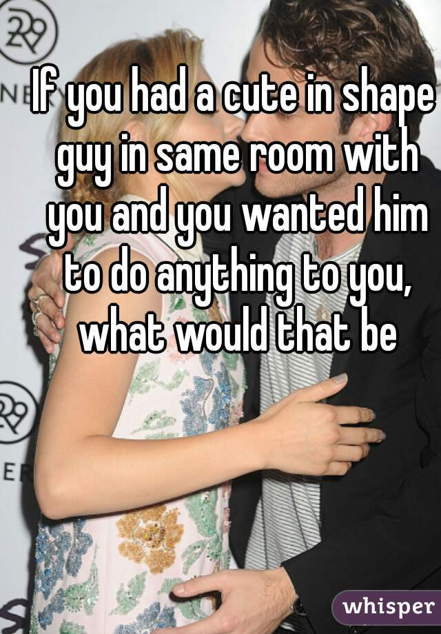 If you had a cute in shape guy in same room with you and you wanted him to do anything to you, what would that be