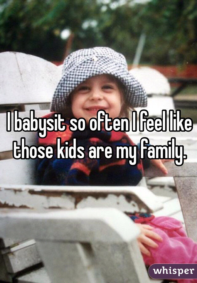 I babysit so often I feel like those kids are my family.