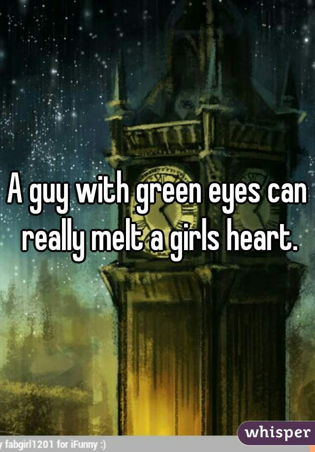 A guy with green eyes can really melt a girls heart.