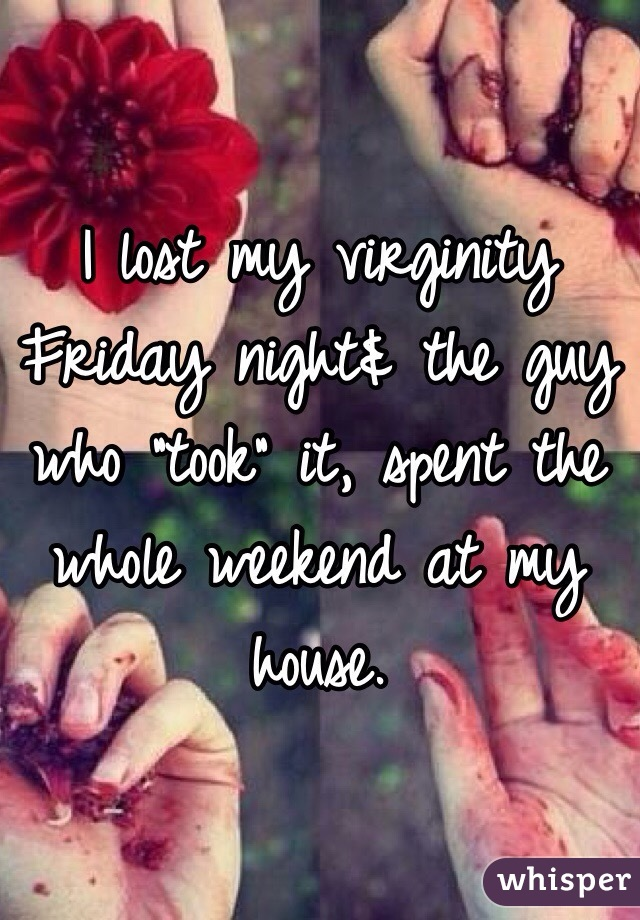 """I lost my virginity Friday night& the guy who """"took"""" it, spent the whole weekend at my house."""