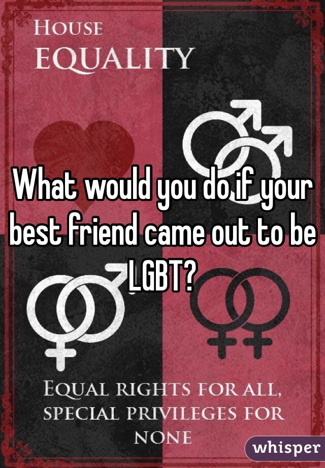 What would you do if your best friend came out to be LGBT?