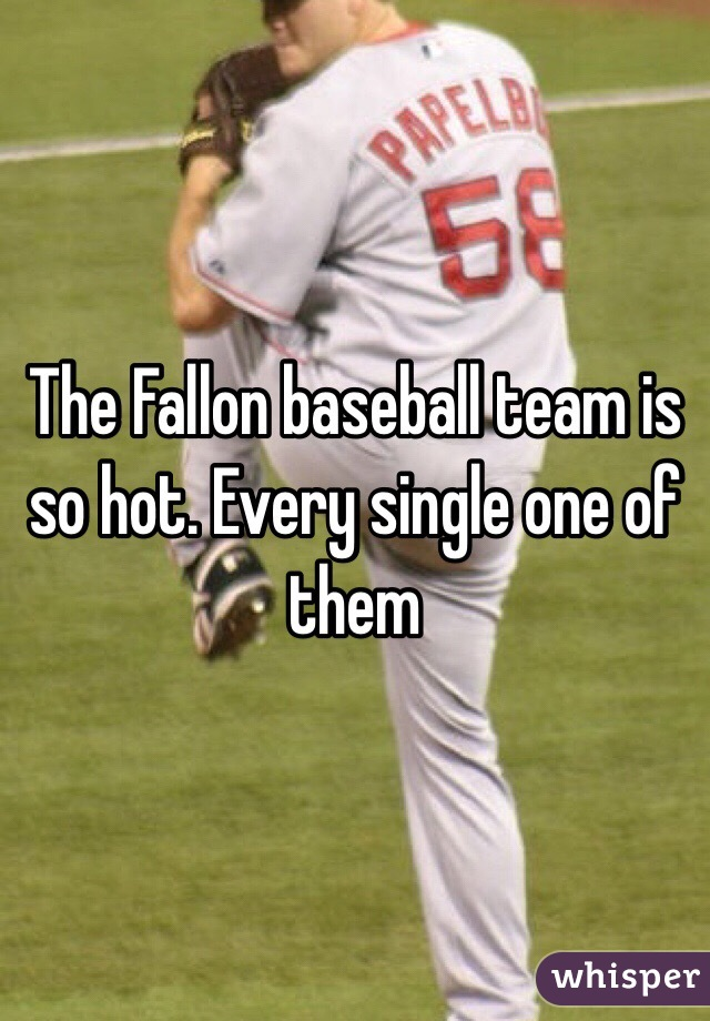 The Fallon baseball team is so hot. Every single one of them
