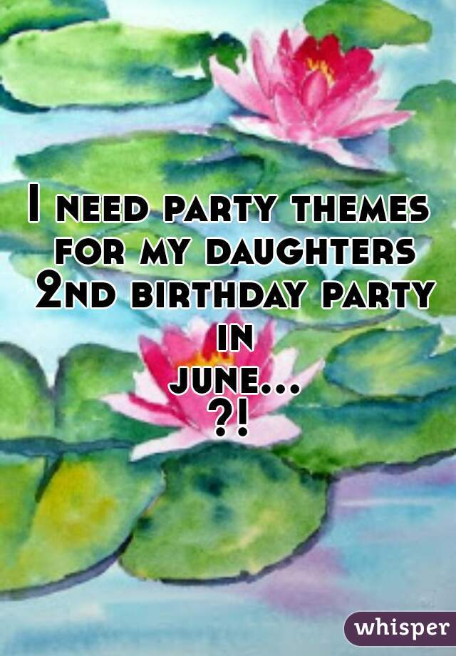 I need party themes for my daughters 2nd birthday party in june...?!