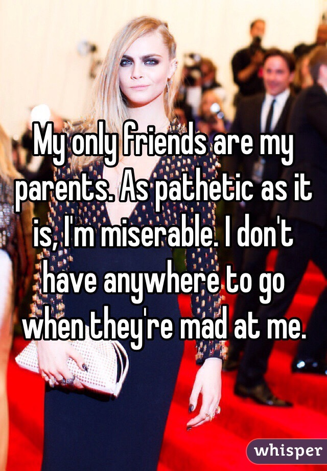 My only friends are my parents. As pathetic as it is, I'm miserable. I don't have anywhere to go when they're mad at me.