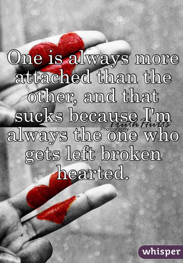 One is always more attached than the other, and that sucks because I'm always the one who gets left broken hearted.