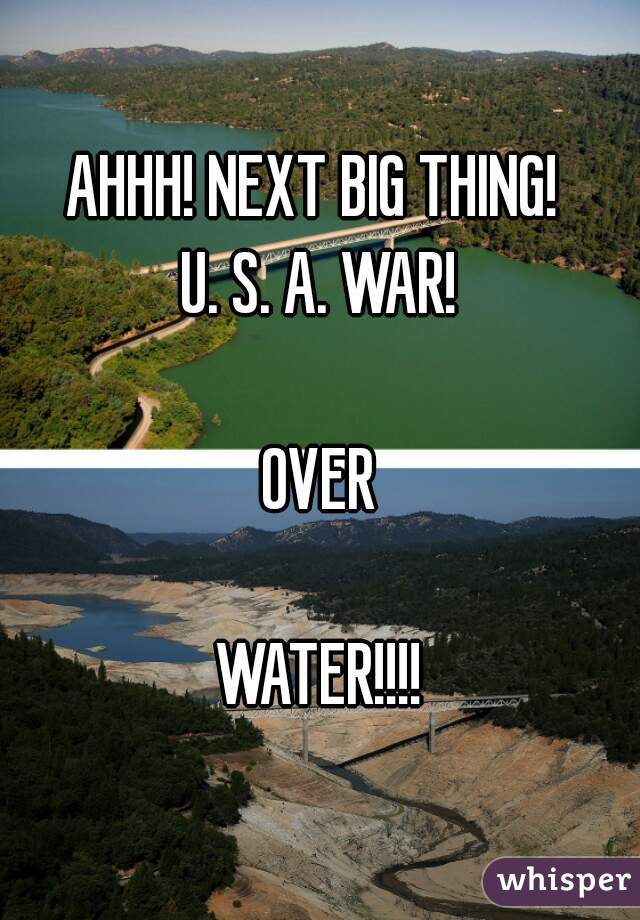 AHHH! NEXT BIG THING!  U. S. A. WAR!  OVER  WATER!!!!