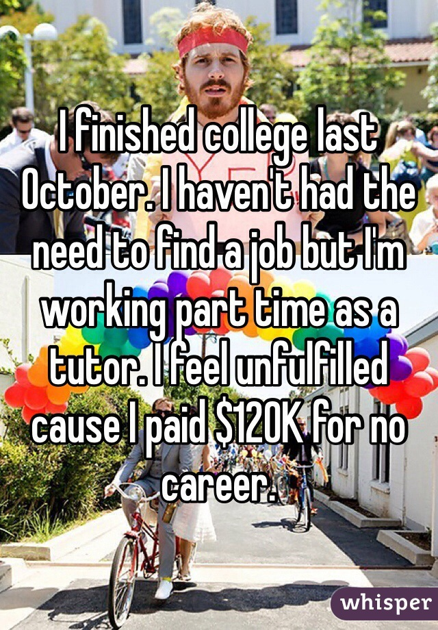 I finished college last October. I haven't had the need to find a job but I'm working part time as a tutor. I feel unfulfilled cause I paid $120K for no career.