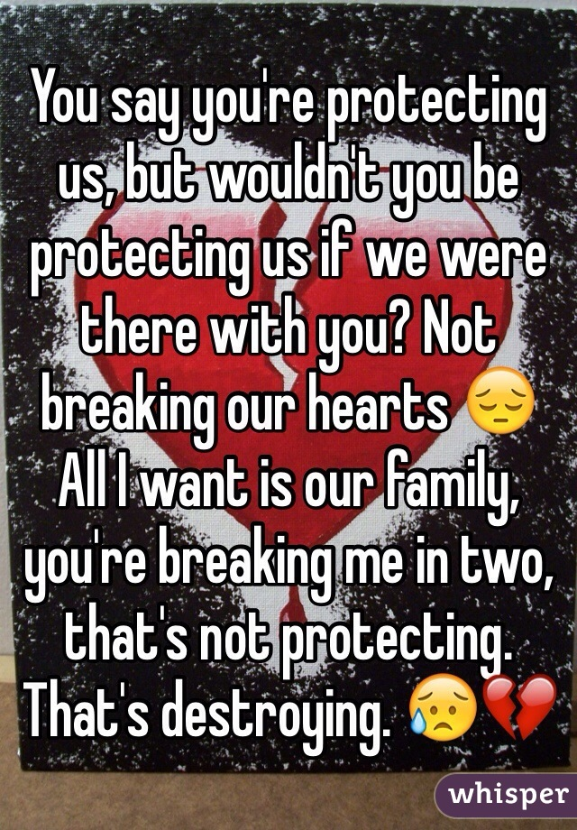 You say you're protecting us, but wouldn't you be protecting us if we were there with you? Not breaking our hearts 😔 All I want is our family, you're breaking me in two, that's not protecting. That's destroying. 😥💔