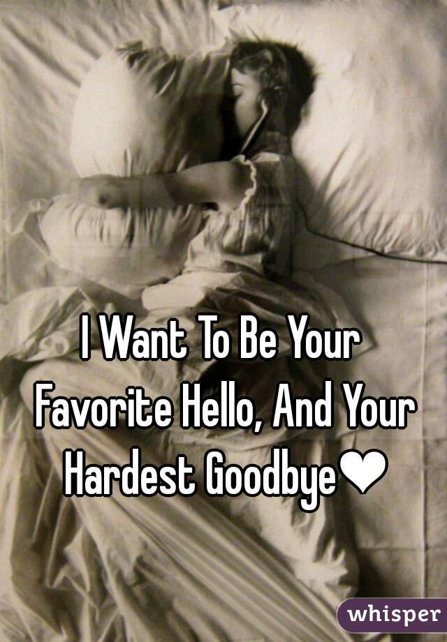 I Want To Be Your Favorite Hello, And Your Hardest Goodbye❤