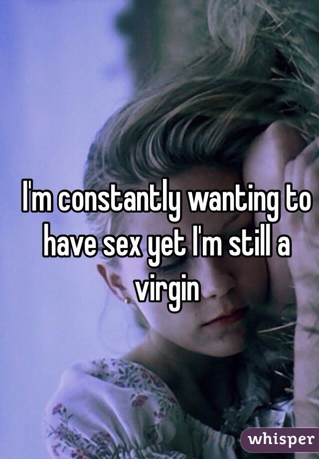 I'm constantly wanting to have sex yet I'm still a virgin
