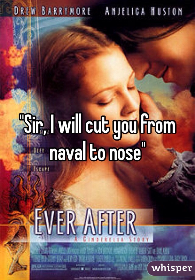 """""""Sir, I will cut you from naval to nose"""""""