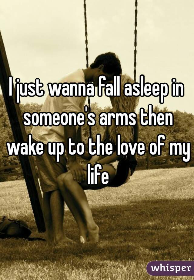 I just wanna fall asleep in someone's arms then wake up to the love of my life