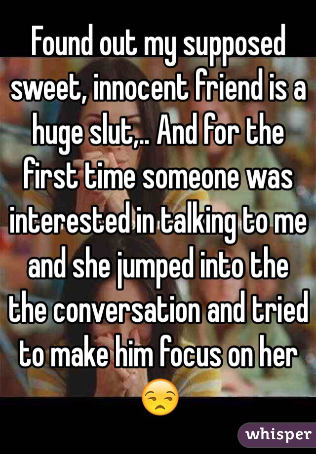 Found out my supposed sweet, innocent friend is a huge slut,.. And for the first time someone was interested in talking to me and she jumped into the the conversation and tried to make him focus on her 😒