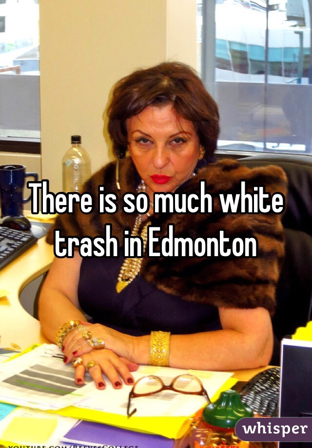There is so much white trash in Edmonton