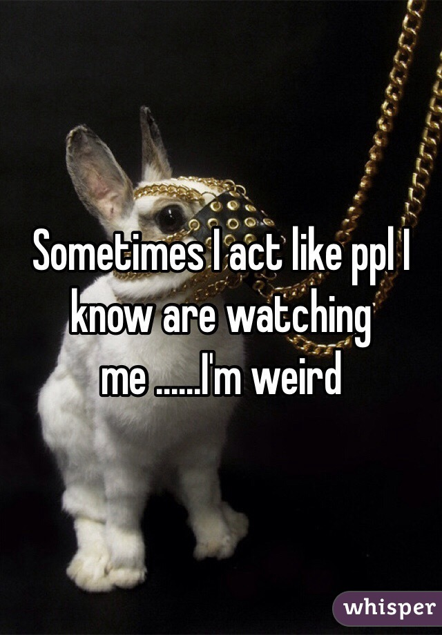 Sometimes I act like ppl I know are watching me ......I'm weird
