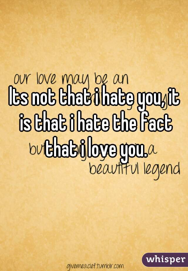 Its not that i hate you, it is that i hate the fact that i love you.