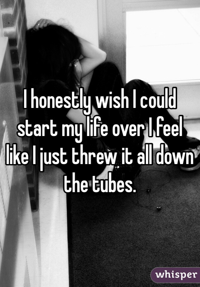 I honestly wish I could start my life over I feel like I just threw it all down the tubes.