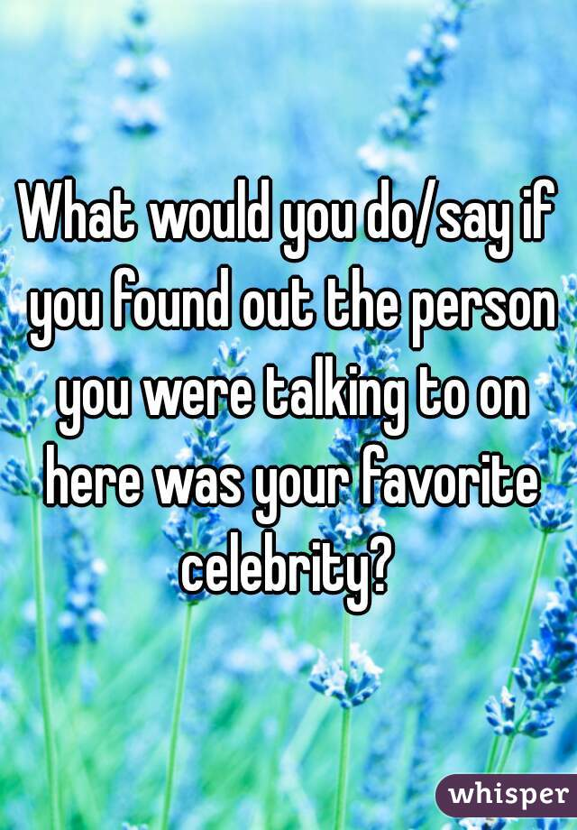 What would you do/say if you found out the person you were talking to on here was your favorite celebrity?