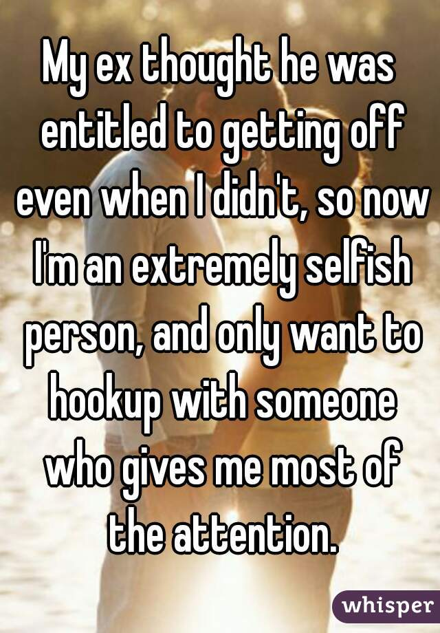 My ex thought he was entitled to getting off even when I didn't, so now I'm an extremely selfish person, and only want to hookup with someone who gives me most of the attention.