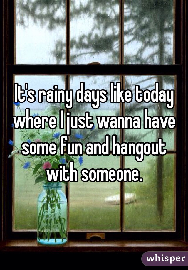It's rainy days like today where I just wanna have some fun and hangout with someone.