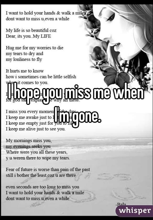 I hope you miss me when I'm gone.