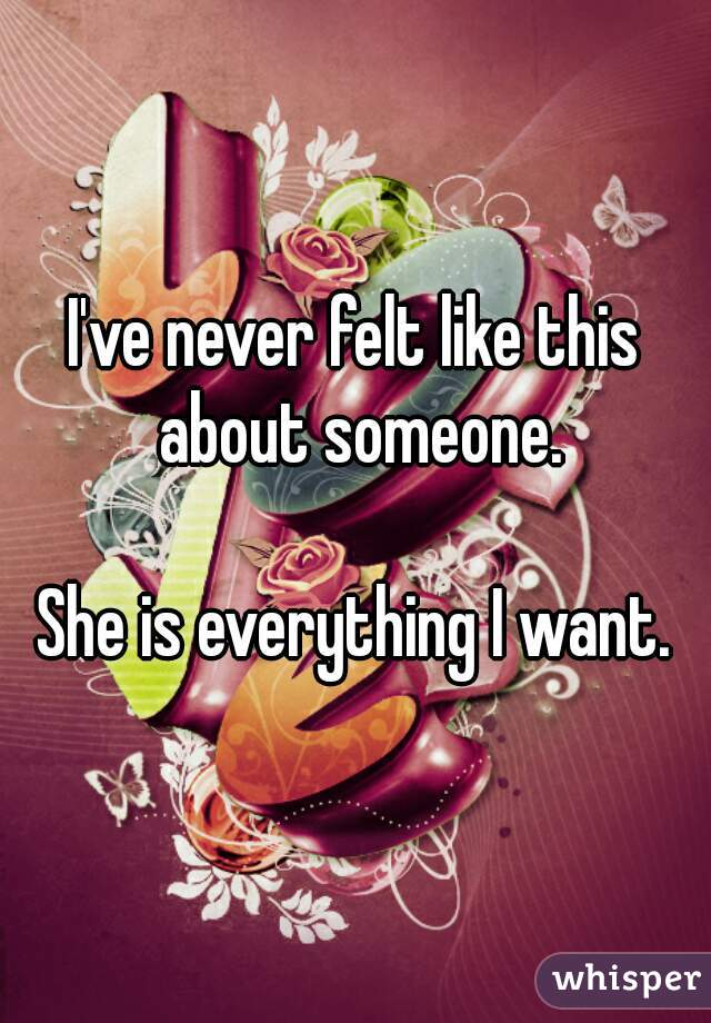 I've never felt like this about someone.  She is everything I want.