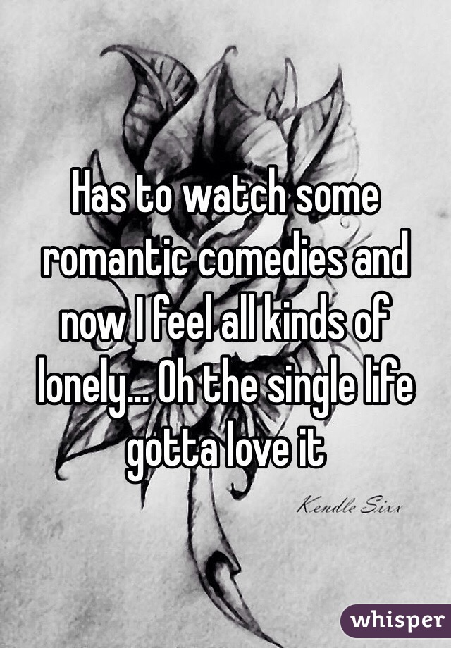 Has to watch some romantic comedies and now I feel all kinds of lonely... Oh the single life gotta love it