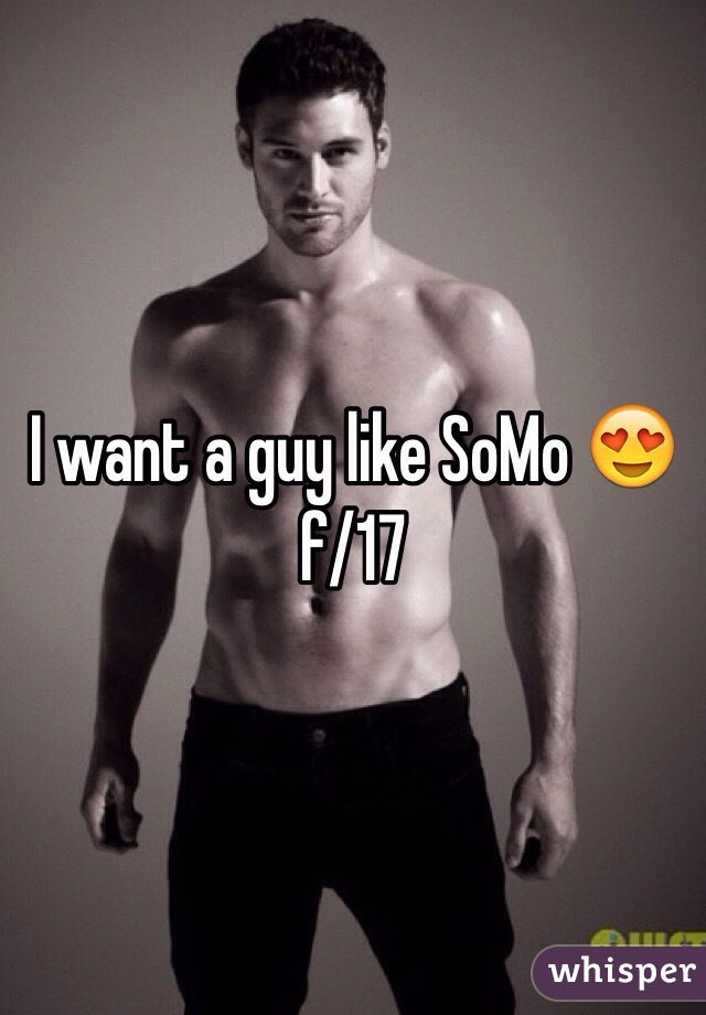 I want a guy like SoMo 😍 f/17