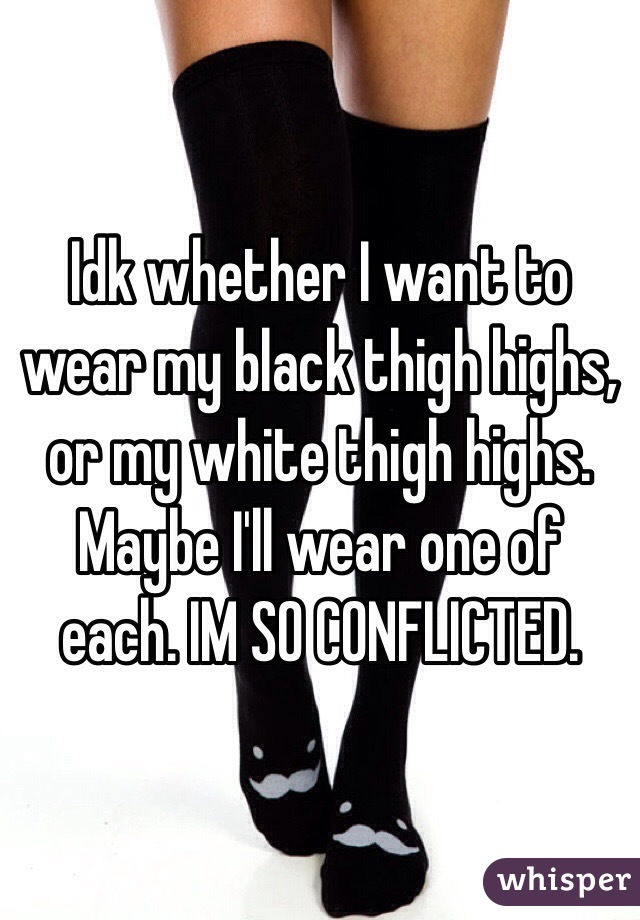 Idk whether I want to wear my black thigh highs, or my white thigh highs. Maybe I'll wear one of each. IM SO CONFLICTED.