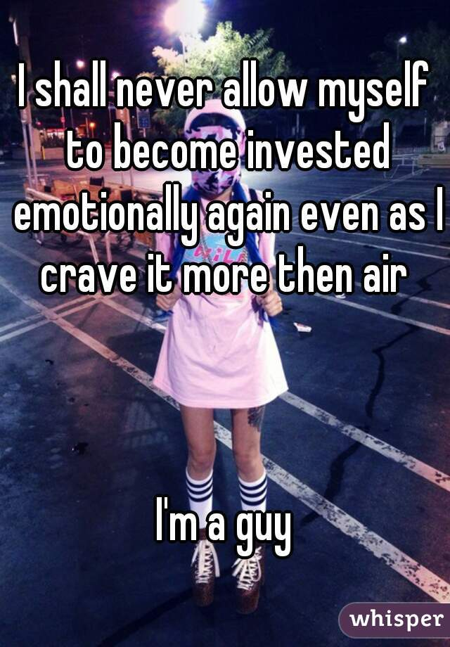 I shall never allow myself to become invested emotionally again even as I crave it more then air     I'm a guy