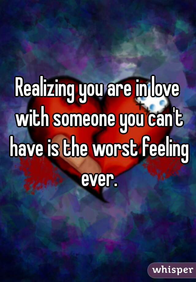 Realizing you are in love with someone you can't have is the worst feeling ever.