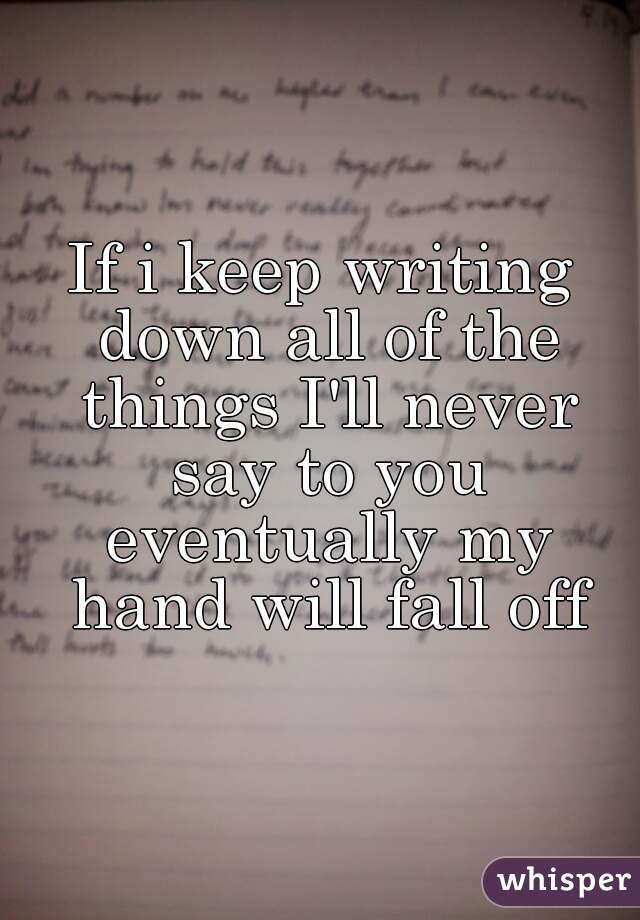 If i keep writing down all of the things I'll never say to you eventually my hand will fall off