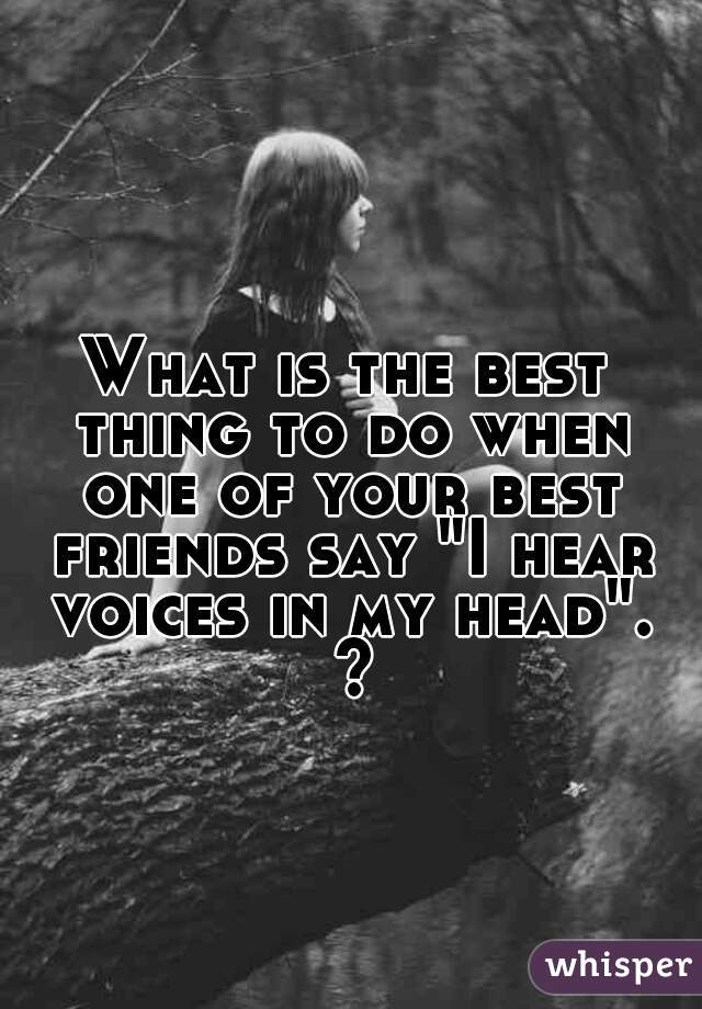 """What is the best thing to do when one of your best friends say """"I hear voices in my head"""". ?"""