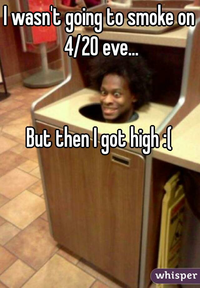 I wasn't going to smoke on 4/20 eve...   But then I got high :(
