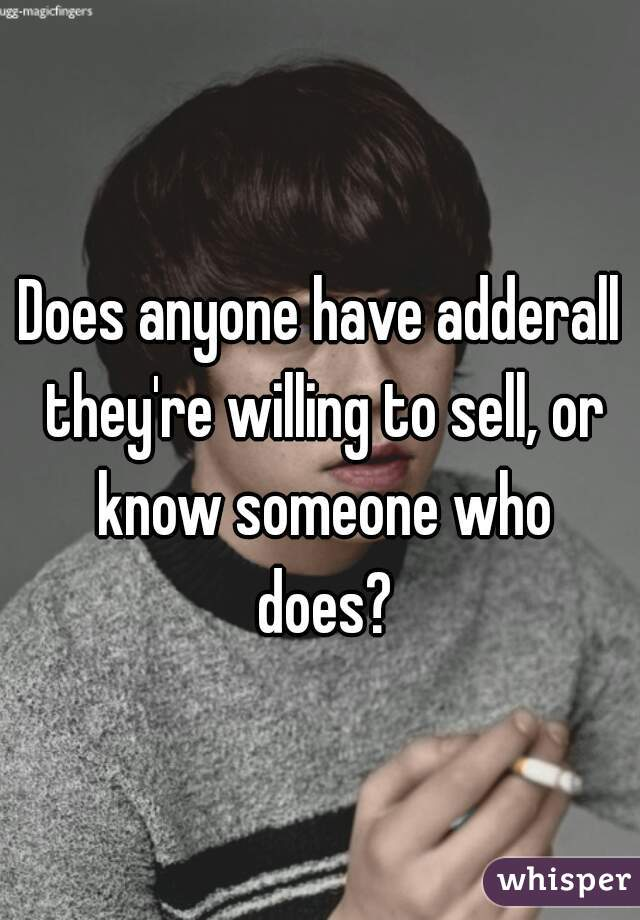 Does anyone have adderall they're willing to sell, or know someone who does?