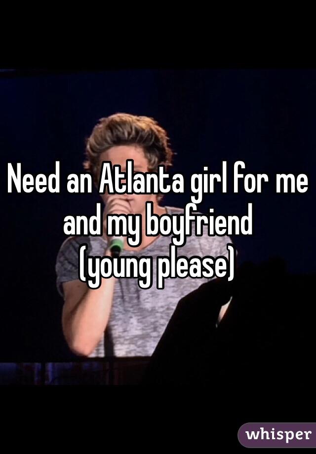Need an Atlanta girl for me and my boyfriend  (young please)
