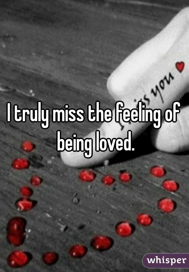 I truly miss the feeling of being loved.