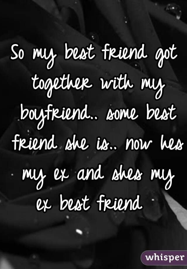 So my best friend got together with my boyfriend.. some best friend she is.. now hes my ex and shes my ex best friend